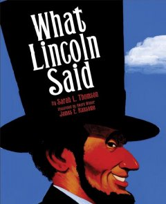 What Lincoln said / by Sarah L. Thomson ; art by James E. Ransome.