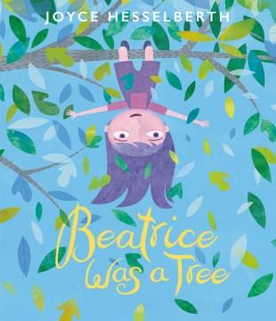 Beatrice was a tree / Joyce Hesselberth.