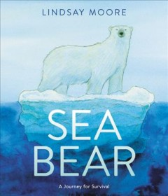 Sea bear : a journey for survival  / Lindsay Moore.