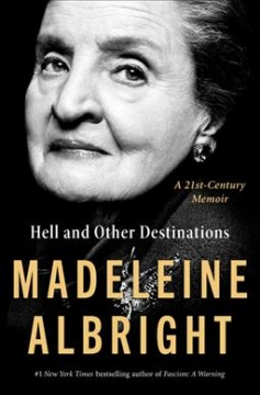 Hell and other destinations : a 21st-century memoir / Madeleine Albright ; with Bill Woodward.