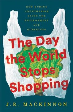 The day the world stops shopping : how ending consumerism saves the environment and ourselves / J.B. MacKinnon.
