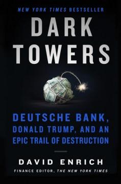 Dark towers : Deutsche Bank, Donald Trump, and an epic trail of destruction / David Enrich.