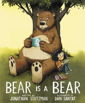 Bear is a bear / written by Jonathan Stutzman ; illustrated by Dan Santat.