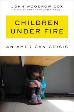 Children under fire : an American crisis / John Woodrow Cox.