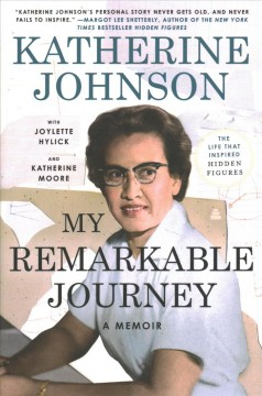 My remarkable journey : a memoir / Katherine Johnson ; with Joylette Hylick and Katherine Moore and with Lisa Frazier Page.