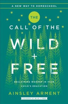 The call of the wild + free : reclaiming wonder in your child