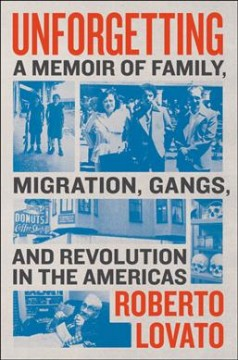 Unforgetting : a memoir of family, migration, gangs, and revolution in the Americas / Roberto Lovato.