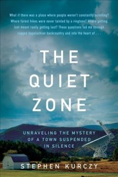 The quiet zone : unraveling the mystery of a town suspended in silence / Stephen Kurczy.