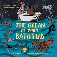 The ocean in your bathtub / by Seth Fishman ; illustrated by Isabel Greenberg.
