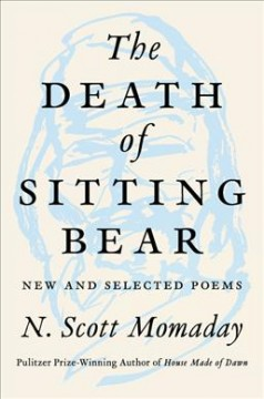 The death of Sitting Bear : new and selected poems / N. Scott Momaday.