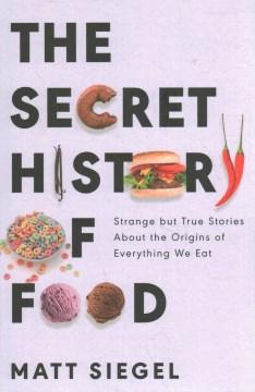 The secret history of food : strange but true stories about the origins of everything we eat / Matt Siegel.