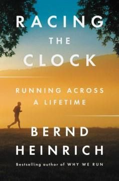Racing the clock : running across a lifetime / Bernd Heinrich.