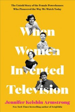 When women invented television : the untold story of the female powerhouses who pioneered the way we watch today / Jennifer Keishin Armstrong.