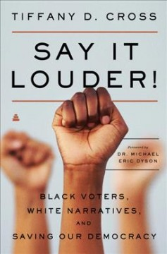 Say it louder! : black voters, white narratives, and saving our democracy / Tiffany D. Cross ; [foreword by Dr. Michael Eric Dyson].