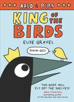 Arlo & Pips.  Vol. 1,  King of the birds / Elise Gravel.