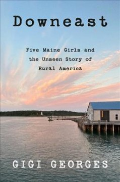 Downeast : five Maine girls and the unseen story of rural America / Gigi Georges.