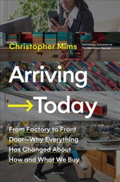 Arriving today : from factory to front door--why everything has changed about how and what we buy / Christopher Mims.