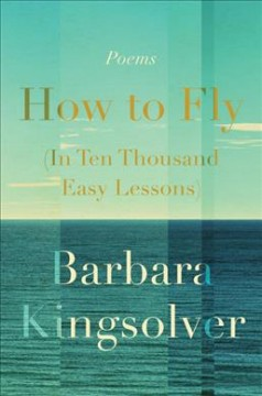 How to fly (in ten thousand easy lessons) : poetry / Barbara Kingsolver.