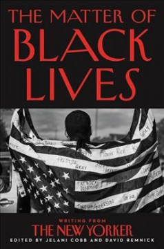 The matter of black lives : writing from the New Yorker / edited by Jelani Cobb and David Remnick.
