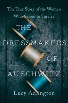 The dressmakers of Auschwitz : the true story of the women who sewed to survive / Lucy Adlington.