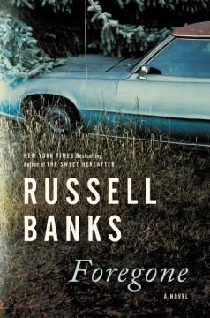 Foregone : a novel / Russell Banks.
