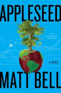 Appleseed : a novel / Matt Bell.