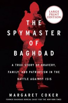 The spymaster of Baghdad a true story of bravery, family, and patriotism in the battle against ISIS / Margaret Coker.