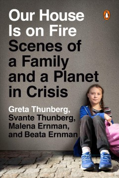 Our house is on fire : scenes of a family and a planet in crisis / Greta Thunberg, Svante Thunberg, Malena Ernman, and Beata Ernman.