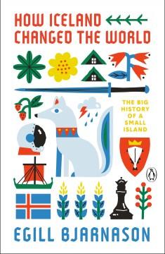 How Iceland changed the world : the big history of a small island / Egill Bjarnason.
