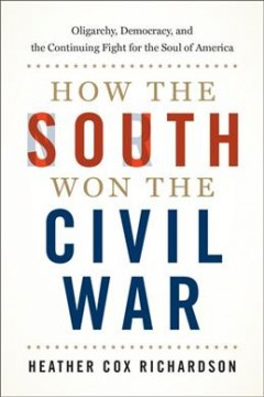 How the South won the Civil War : oligarchy, democracy, and the continuing fight for the soul of America / Heather Cox Richardson.