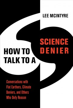 How to talk to a science denier : conversations with flat Earthers, climate deniers, and others who defy reason / Lee McIntyre.