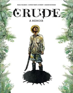 Crude : a memoir / story, Pablo Fajardo ; script, Sophie Tardy-Joubert ; drawing and color, Damien Roudeau ; translated by Hannah Chute.