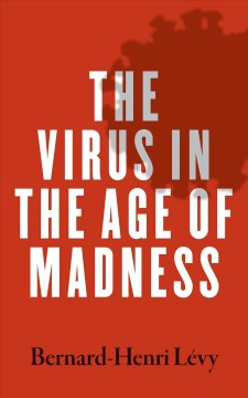 The virus in the age of madness / Bernard-Henri Lévy.