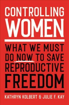 Controlling women : what we must do now to save reproductive freedom / Kathryn Kolbert & Julie F. Kay.