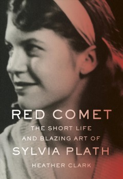 Red comet : the short life and blazing art of Sylvia Plath / Heather Clark.