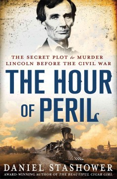 The hour of peril : the secret plot to murder Lincoln before the Civil War / Daniel Stashower.
