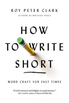 How to write short : word craft for fast times / By Roy Peter Clark.