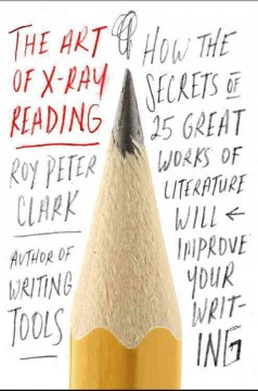 The art of X-ray reading : how the secrets of 25 great works of literature will improve your writing / Roy Peter Clark.