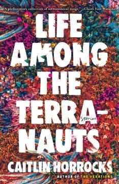 Life among the terranauts / Caitlin Horrocks.