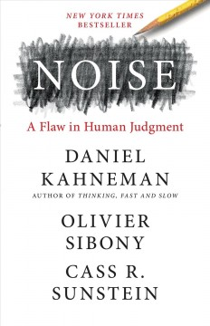 Noise : a flaw in human judgment / Daniel Kahneman, Olivier Sibony, Cass R. Sunstein.