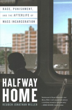 Halfway home : race, punishment, and the afterlife of mass incarceration / Reuben Jonathan Miller.