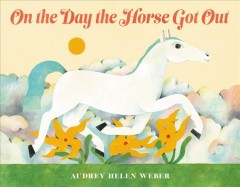 On the day the horse got out / Audrey Helen Weber.