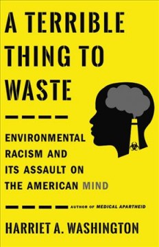 A terrible thing to waste : environmental racism and its assault on the American mind / Harriet A. Washington.
