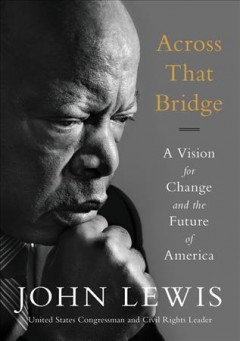 Across that bridge : a vision for change and the future of America / John Lewis and Brenda Jones.