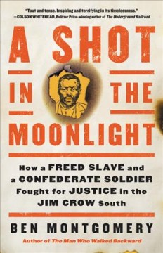 A shot in the moonlight : how a freed slave and a Confederate soldier fought for justice in the Jim Crow south / Ben Montgomery.