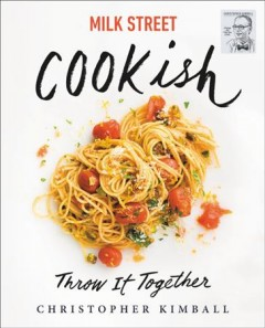 Milk Street cookish : throw it together / Christopher Kimball ; with writing and editing by J.M. Hirsch and Michelle Locke ; recipes by Matthew Card, Diane Unger and the cooks at Milk Street ; art direction by Jennifer Baldino Cox and Brianna Coleman ; photography by Connie Miller of CB Creatives ; food styling by Christine Tobin.
