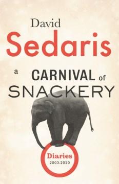 A carnival of snackery : diaries (2003-2020) / David Sedaris.