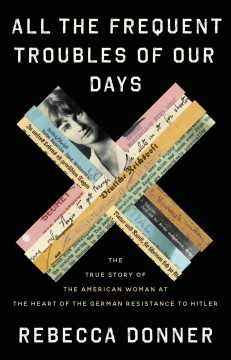 All the frequent troubles of our days : the true story of the American woman at the heart of the German resistance to Hitler / Rebecca Donner.