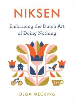 Niksen : embracing the Dutch art of doing nothing / Olga Mecking.