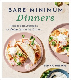 Bare minimum dinners : recipes and strategies for doing less in the kitchen / Jenna Helwig.